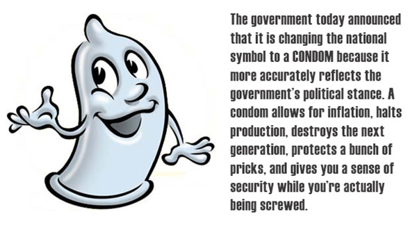 Tickled #536: The government today announced that it is changing the national symbol to a condom because it more accurately reflects the governments political stance. A condom allows for inflation, halts production, destroys the next generation, protects a bunch of pricks and give you a sense of security while you're actually being screwed.