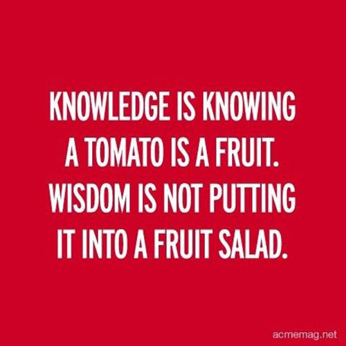 Tickled #541: Knowledge is knowing a tomato is a fruit. Wisdom is not putting it into a fruit salad.