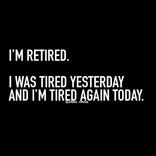 Tickled #554: I'm retired. I was tired yesterday and I'm tired again today.