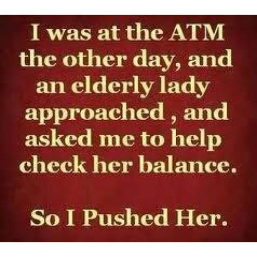 Tickled #561: I was at the ATM the other day, and an elderly lady approached, and asked me to help check her balance. So I pushed her.
