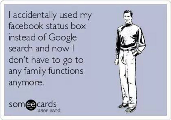 Tickled #587: I accidentally used my Facebook status box instead of Google search and now I don't have to go to any family functions anymore.