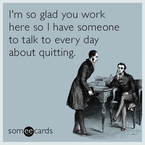 Tickled #596: I'm so glad you work here so I have someone to talk to every day about quitting.
