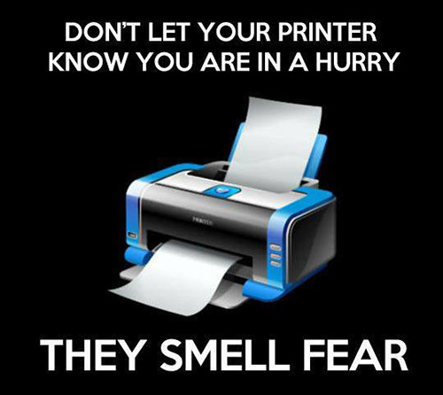 Tickled #612: Don't let your printer know you're in a hurry. They smell fear.