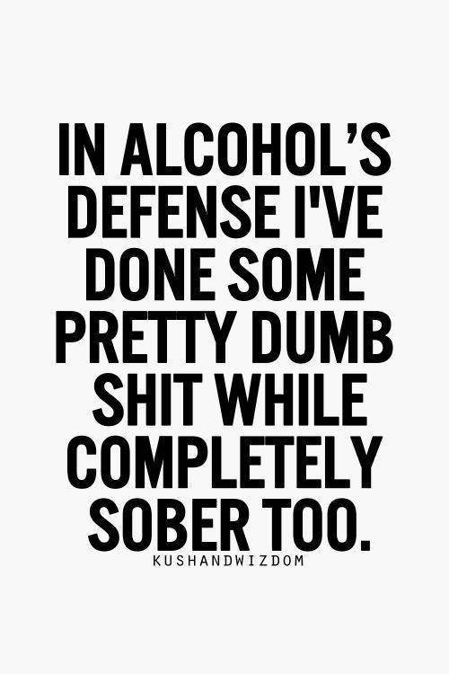 Tickled #615: In alcohol's defense, I've done some pretty dumb shit while completely sober too.