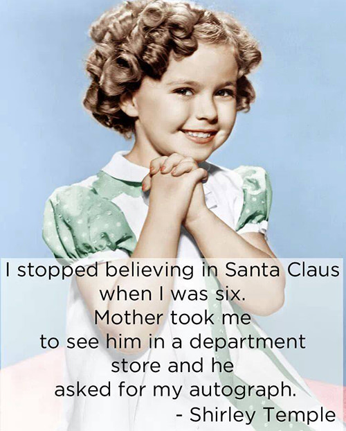 Tickled #631: I stopped believing in Santa Claus when I was six. Mother took me to see him in the department store and he asked for my autograph. - Shirley Temple