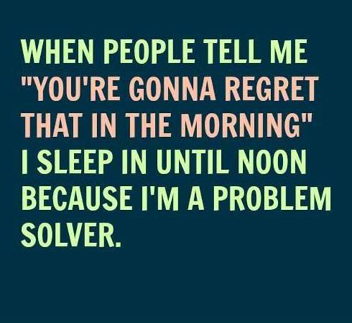 Tickled #632: When people tell me, you're gonna regret that in the morning, I sleep in until noon because I'm a problem solver.
