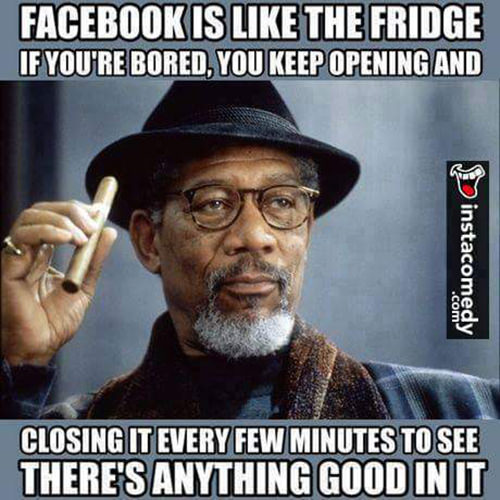 Tickled #647: Facebook is like the fridge. If you're bored, you keep opening and closing it every few minutes to see if there's anything good in it.