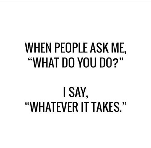 Tickled #648: When people ask me, what do you do?, I say, whatever it takes.