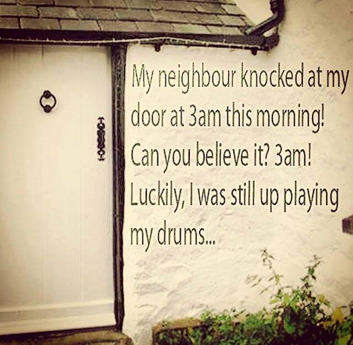 Tickled #659: My neighbor knocked at my door at 3am this morning. Can you believe it? 3 am! Luckily, I was still up playing my drums.