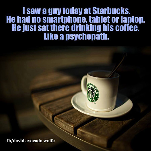 Tickled #660: I saw a guy today at Starbucks. He had no smartphone, tablet or laptop. He just sat there drinking his coffee. Like a psychopath.