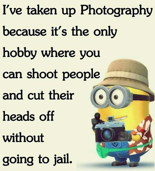 Tickled #661: I've taken up photography because it's the only hobby where you can shoot people and cut their heads off without going to jail.