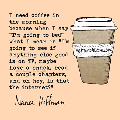 """Tickled #663: I need coffee in the morning because when I say """"I'm going to bed"""" what I mean is """"I'm going to see if anything else is good on TV, maybe have a snack, read a couple chapters, and oh hey, is that the internet?"""" - Nanea Hoffman"""