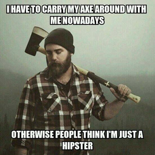 Tickled #666: I have to carry my axe around with me nowadays otherwise people think I'm just a hipster.
