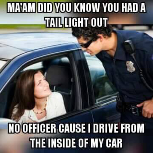 Tickled #671: Ma'am did you know you had your tail light out? No officer, cause I drive from the inside of my car.
