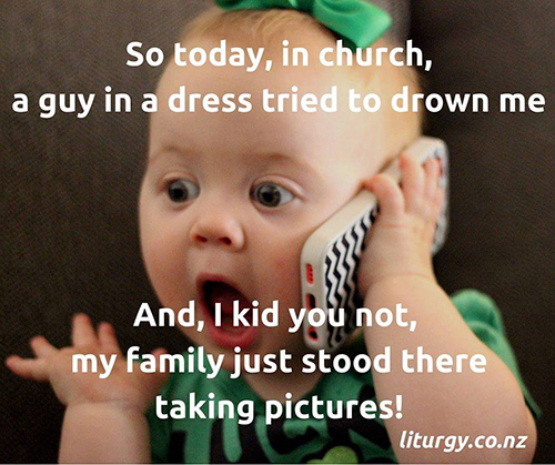 Tickled #675: So today, in church, a guy in a dress tried to drown me. And I kid you not, my family just stood there taking pictures!