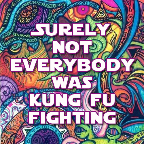 Tickled #687: Surely not everybody was Kung Fu Fighting.